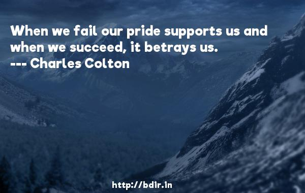 When we fail our pride supports us and when we succeed, it betrays us.  -   Charles Colton     Quotes