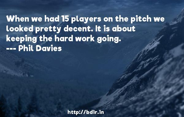 When we had 15 players on the pitch we looked pretty decent. It is about keeping the hard work going.  -   Phil Davies     Quotes