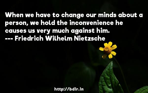 When we have to change our minds about a person, we hold the inconvenience he causes us very much against him.  -   Friedrich Wilhelm Nietzsche     Quotes