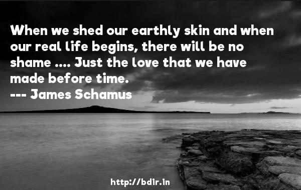 When we shed our earthly skin and when our real life begins, there will be no shame .... Just the love that we have made before time.  -   James Schamus     Quotes