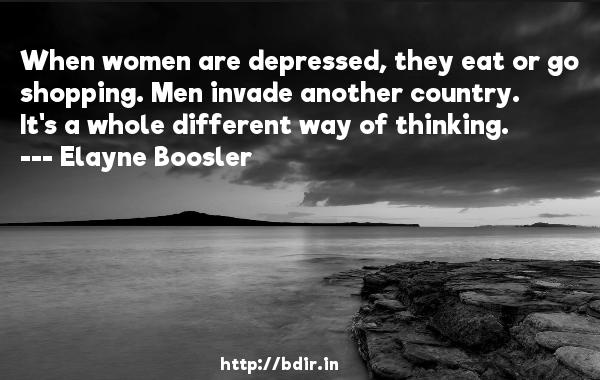 When women are depressed, they eat or go shopping. Men invade another country. It's a whole different way of thinking.  -   Elayne Boosler     Quotes