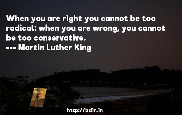When you are right you cannot be too radical; when you are wrong, you cannot be too conservative.  -   Martin Luther King     Quotes