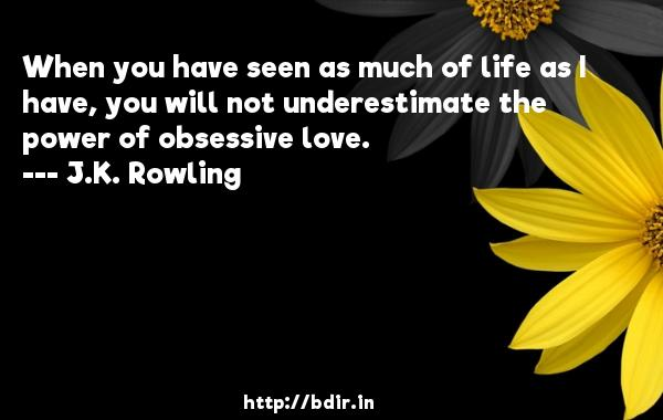 When you have seen as much of life as I have, you will not underestimate the power of obsessive love.  -   J.K. Rowling     Quotes