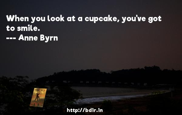 When you look at a cupcake, you've got to smile.  -   Anne Byrn     Quotes