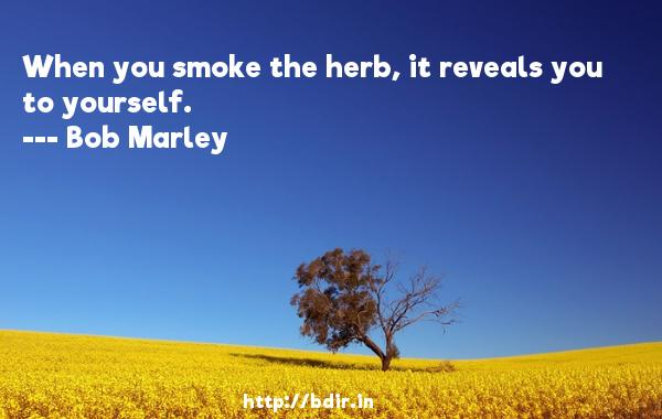 When you smoke the herb, it reveals you to yourself.  -   Bob Marley     Quotes