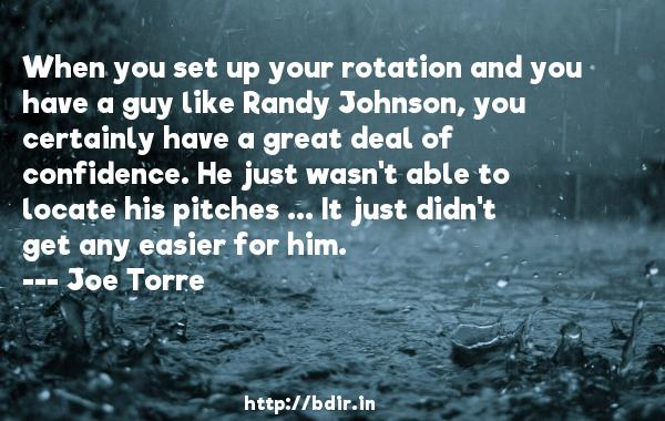 When you set up your rotation and you have a guy like Randy Johnson, you certainly have a great deal of confidence. He just wasn't able to locate his pitches ... It just didn't get any easier for him.  -   Joe Torre     Quotes