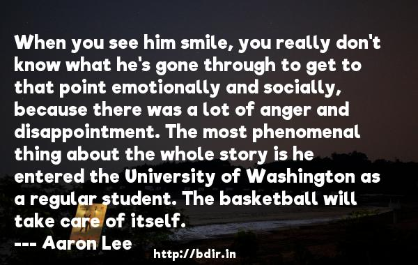 When you see him smile, you really don't know what he's gone through to get to that point emotionally and socially, because there was a lot of anger and disappointment. The most phenomenal thing about the whole story is he entered the University of Washington as a regular student. The basketball will take care of itself.  -   Aaron Lee     Quotes