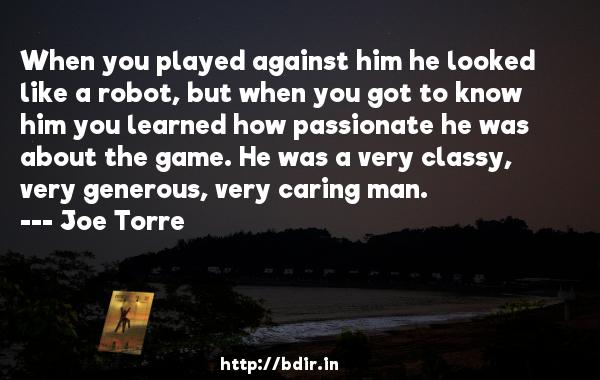 When you played against him he looked like a robot, but when you got to know him you learned how passionate he was about the game. He was a very classy, very generous, very caring man.  -   Joe Torre     Quotes