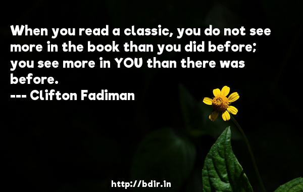 When you read a classic, you do not see more in the book than you did before; you see more in YOU than there was before.  -   Clifton Fadiman     Quotes