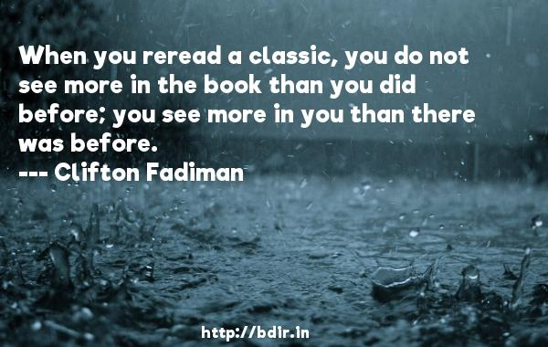 When you reread a classic, you do not see more in the book than you did before; you see more in you than there was before.  -   Clifton Fadiman     Quotes