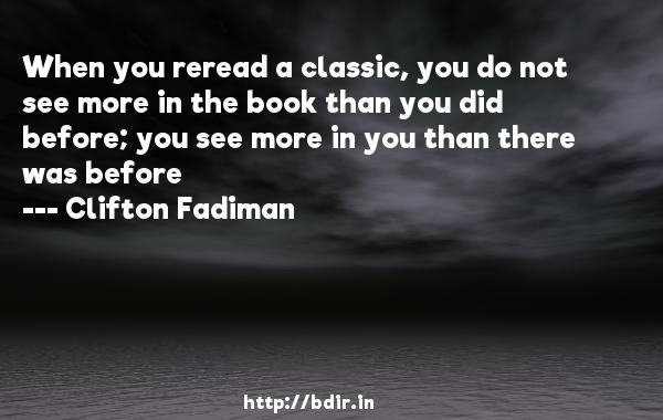 When you reread a classic, you do not see more in the book than you did before; you see more in you than there was before  -   Clifton Fadiman     Quotes
