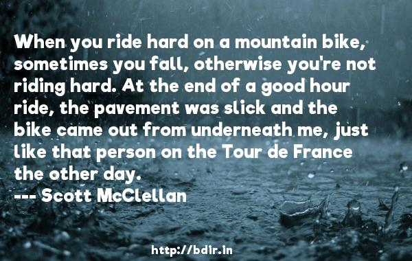 When you ride hard on a mountain bike, sometimes you fall, otherwise you're not riding hard. At the end of a good hour ride, the pavement was slick and the bike came out from underneath me, just like that person on the Tour de France the other day.  -   Scott McClellan     Quotes