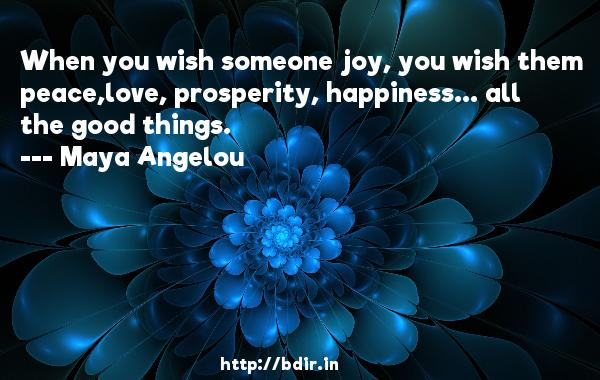 When you wish someone joy, you wish them peace,love, prosperity, happiness... all the good things.  -   Maya Angelou     Quotes