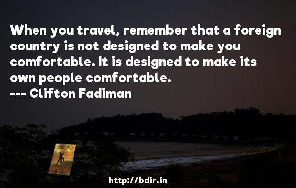 When you travel, remember that a foreign country is not designed to make you comfortable. It is designed to make its own people comfortable.  -   Clifton Fadiman     Quotes