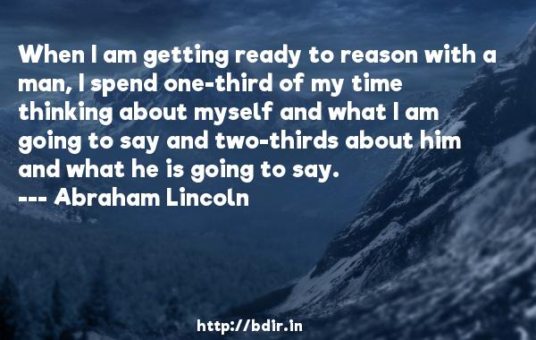 When I am getting ready to reason with a man, I spend one-third of my time thinking about myself and what I am going to say and two-thirds about him and what he is going to say.  -   Abraham Lincoln     Quotes