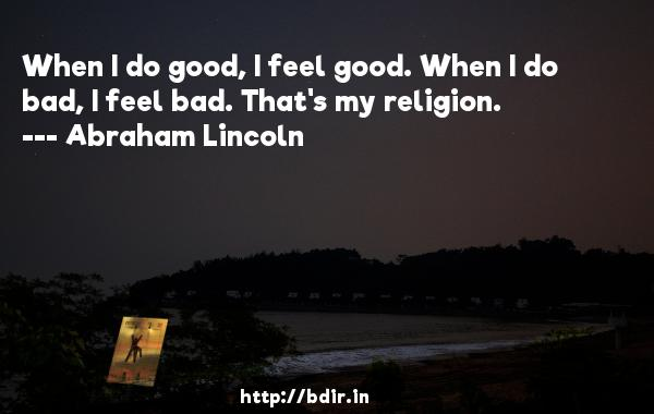 When I do good, I feel good. When I do bad, I feel bad. That's my religion.  -   Abraham Lincoln     Quotes