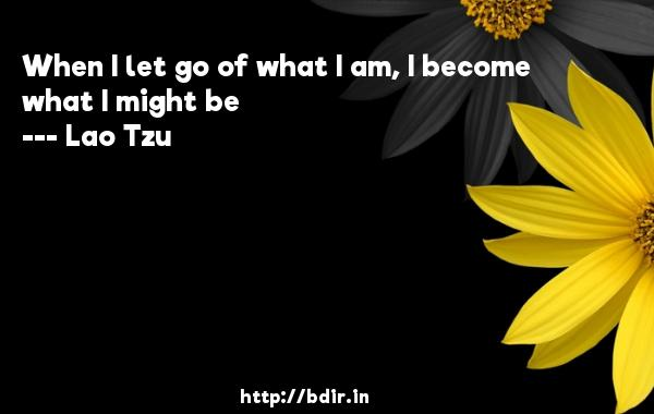 When I let go of what I am, I become what I might be  -   Lao Tzu     Quotes