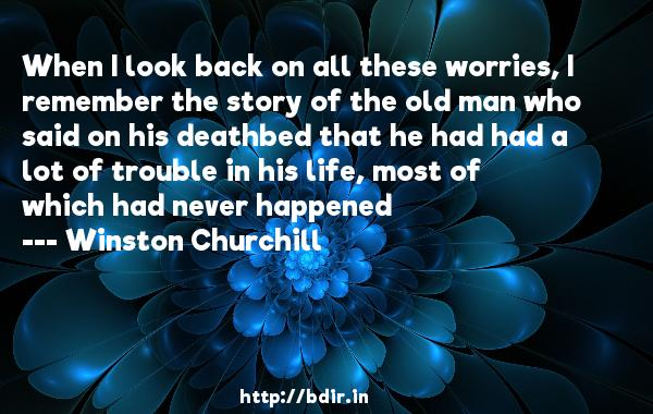 When I look back on all these worries, I remember the story of the old man who said on his deathbed that he had had a lot of trouble in his life, most of which had never happened  -   Winston Churchill     Quotes