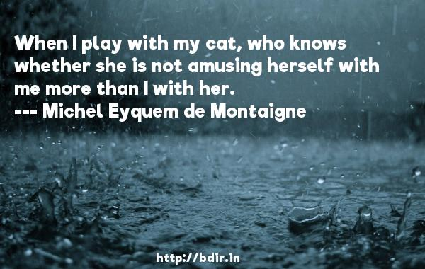 When I play with my cat, who knows whether she is not amusing herself with me more than I with her.  -   Michel Eyquem de Montaigne     Quotes