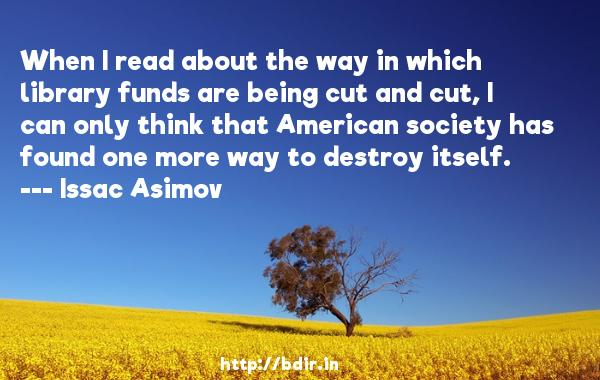 When I read about the way in which library funds are being cut and cut, I can only think that American society has found one more way to destroy itself.  -   Issac Asimov     Quotes