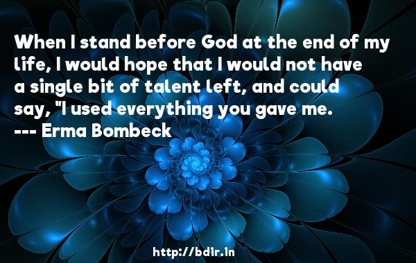 When I stand before God at the end of my life, I would hope that I would not have a single bit of talent left, and could say,
