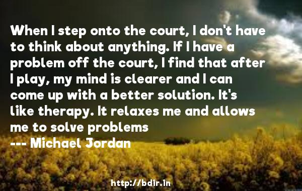 When I step onto the court, I don't have to think about anything. If I have a problem off the court, I find that after I play, my mind is clearer and I can come up with a better solution. It's like therapy. It relaxes me and allows me to solve problems  -   Michael Jordan     Quotes
