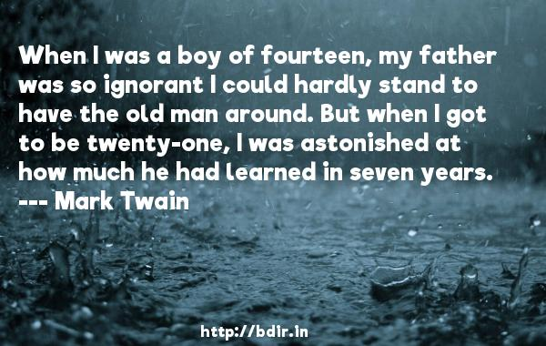 When I was a boy of fourteen, my father was so ignorant I could hardly stand to have the old man around. But when I got to be twenty-one, I was astonished at how much he had learned in seven years.  -   Mark Twain     Quotes