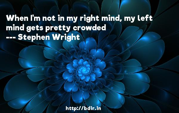 When I'm not in my right mind, my left mind gets pretty crowded  -   Stephen Wright     Quotes
