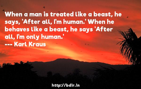 When a man is treated like a beast, he says, 'After all, I'm human.' When he behaves like a beast, he says 'After all, I'm only human.'  -   Karl Kraus     Quotes