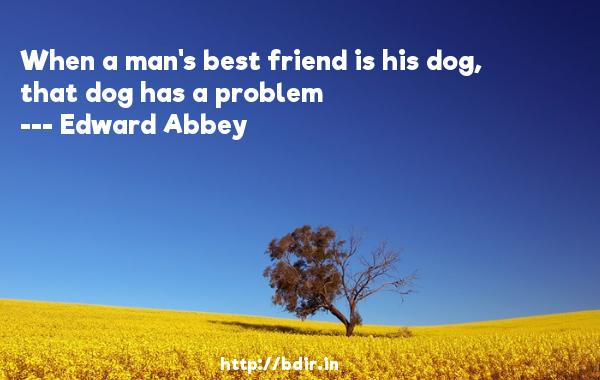 When a man's best friend is his dog, that dog has a problem  -   Edward Abbey     Quotes