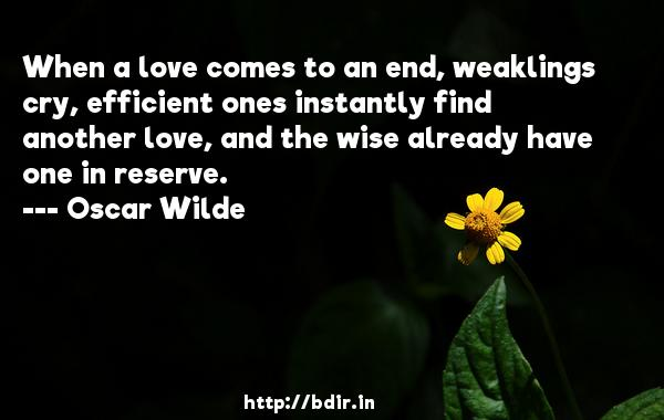 When a love comes to an end, weaklings cry, efficient ones instantly find another love, and the wise already have one in reserve.  -   Oscar Wilde     Quotes