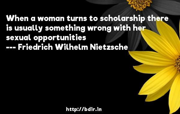 When a woman turns to scholarship there is usually something wrong with her sexual opportunities  -   Friedrich Wilhelm Nietzsche     Quotes