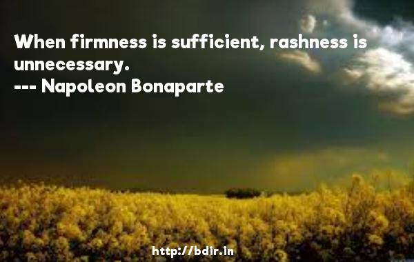When firmness is sufficient, rashness is unnecessary.  -   Napoleon Bonaparte     Quotes