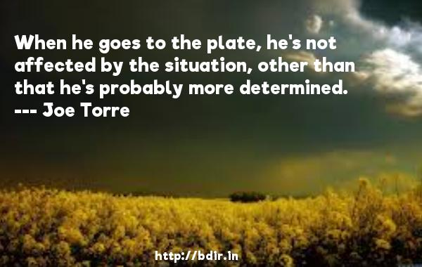 When he goes to the plate, he's not affected by the situation, other than that he's probably more determined.  -   Joe Torre     Quotes