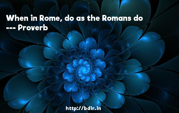 When in Rome, do as the Romans do  -   Proverb      Quotes