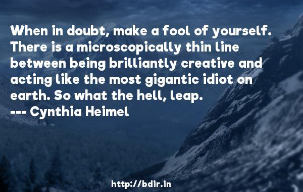When in doubt, make a fool of yourself. There is a microscopically thin line between being brilliantly creative and acting like the most gigantic idiot on earth. So what the hell, leap.  -   Cynthia Heimel     Quotes