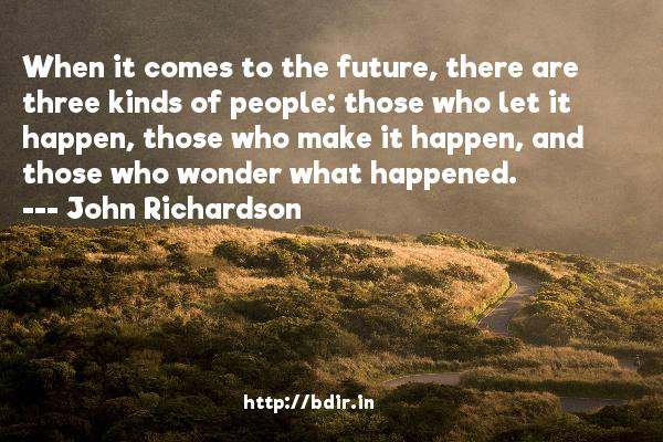 When it comes to the future, there are three kinds of people: those who let it happen, those who make it happen, and those who wonder what happened.  -   John Richardson     Quotes