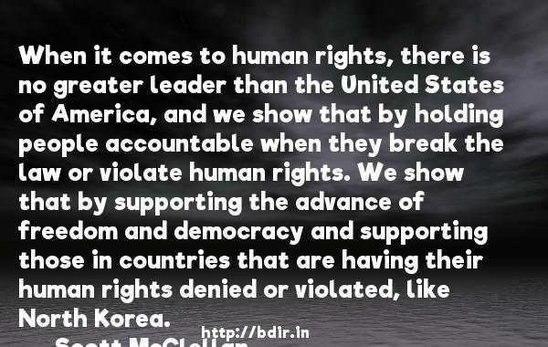 When it comes to human rights, there is no greater leader than the United States of America, and we show that by holding people accountable when they break the law or violate human rights. We show that by supporting the advance of freedom and democracy and supporting those in countries that are having their human rights denied or violated, like North Korea.  -   Scott McClellan     Quotes