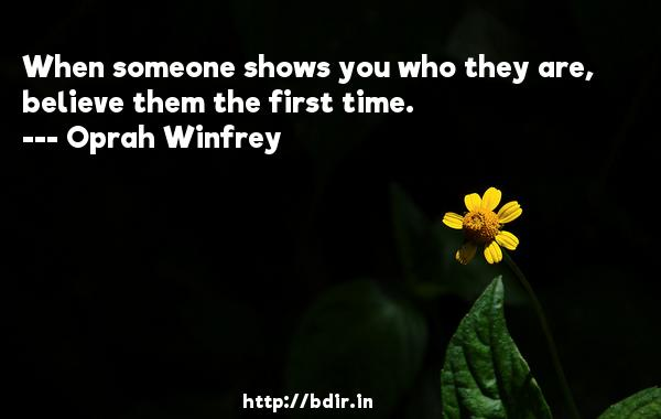 When someone shows you who they are, believe them the first time.  -   Oprah Winfrey     Quotes