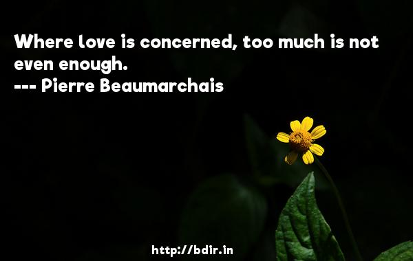 Where love is concerned, too much is not even enough.  -   Pierre Beaumarchais     Quotes