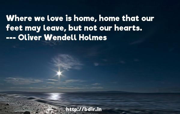Where we love is home, home that our feet may leave, but not our hearts.  -   Oliver Wendell Holmes     Quotes