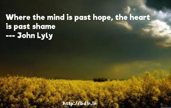 Where the mind is past hope, the heart is past shame  -   John Lyly     Quotes