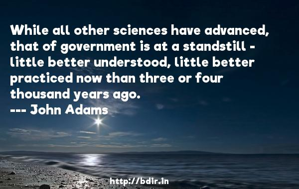 While all other sciences have advanced, that of government is at a standstill - little better understood, little better practiced now than three or four thousand years ago.  -   John Adams     Quotes