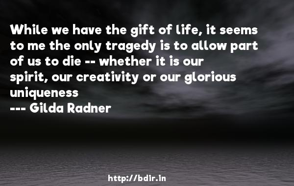 While we have the gift of life, it seems to me the only tragedy is to allow part of us to die -- whether it is our spirit, our creativity or our glorious uniqueness  -   Gilda Radner     Quotes
