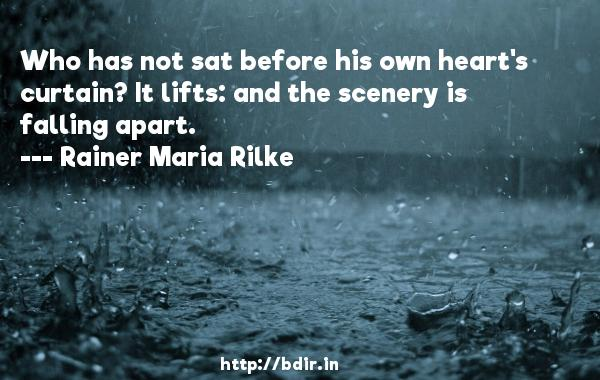 Who has not sat before his own heart's curtain? It lifts: and the scenery is falling apart.  -   Rainer Maria Rilke     Quotes