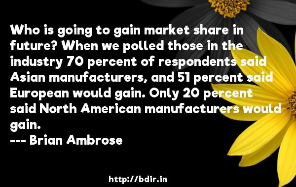 Who is going to gain market share in future? When we polled those in the industry 70 percent of respondents said Asian manufacturers, and 51 percent said European would gain. Only 20 percent said North American manufacturers would gain.  -   Brian Ambrose     Quotes