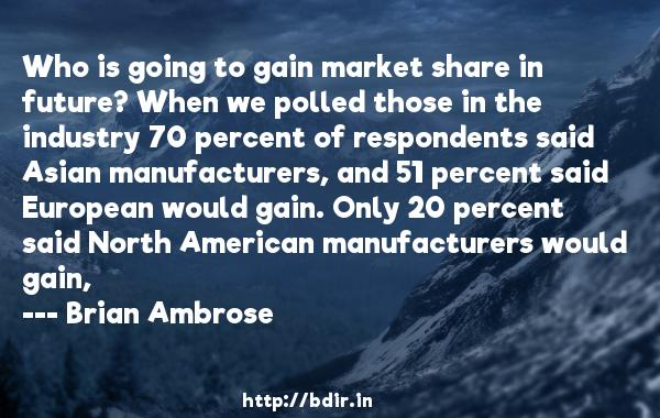 Who is going to gain market share in future? When we polled those in the industry 70 percent of respondents said Asian manufacturers, and 51 percent said European would gain. Only 20 percent said North American manufacturers would gain,  -   Brian Ambrose     Quotes