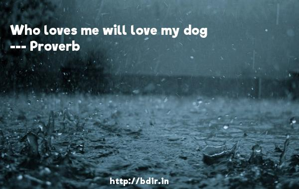 Who loves me will love my dog  -   Proverb      Quotes