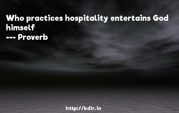 Who practices hospitality entertains God himself  -   Proverb      Quotes