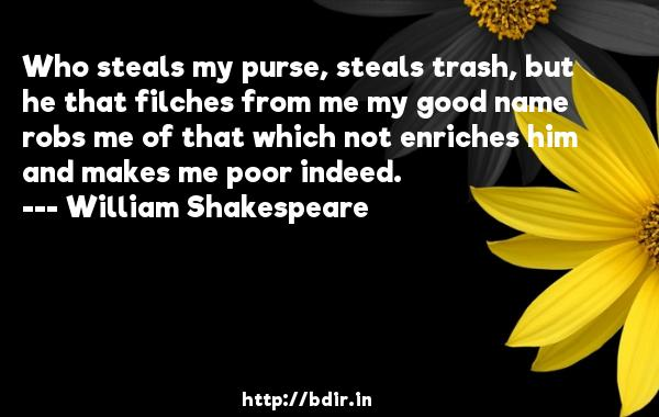 Who steals my purse, steals trash, but he that filches from me my good name robs me of that which not enriches him and makes me poor indeed.  -   William Shakespeare     Quotes